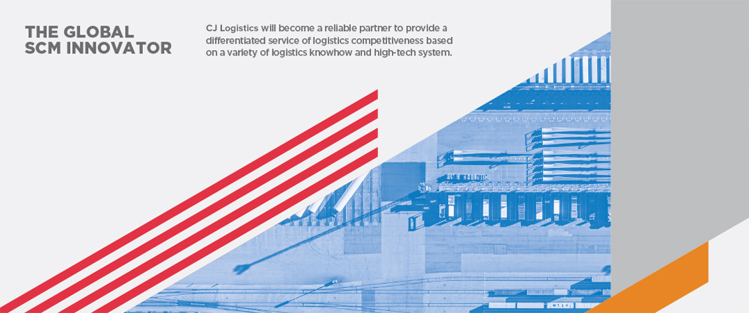 THE GLOBAL SCM INNOVATOR - CJ Logistics will become a rellablepartner to provide a differentlatedservioeof logistics competitlvenessbased on variety of logistics knowhow and high-tech system.